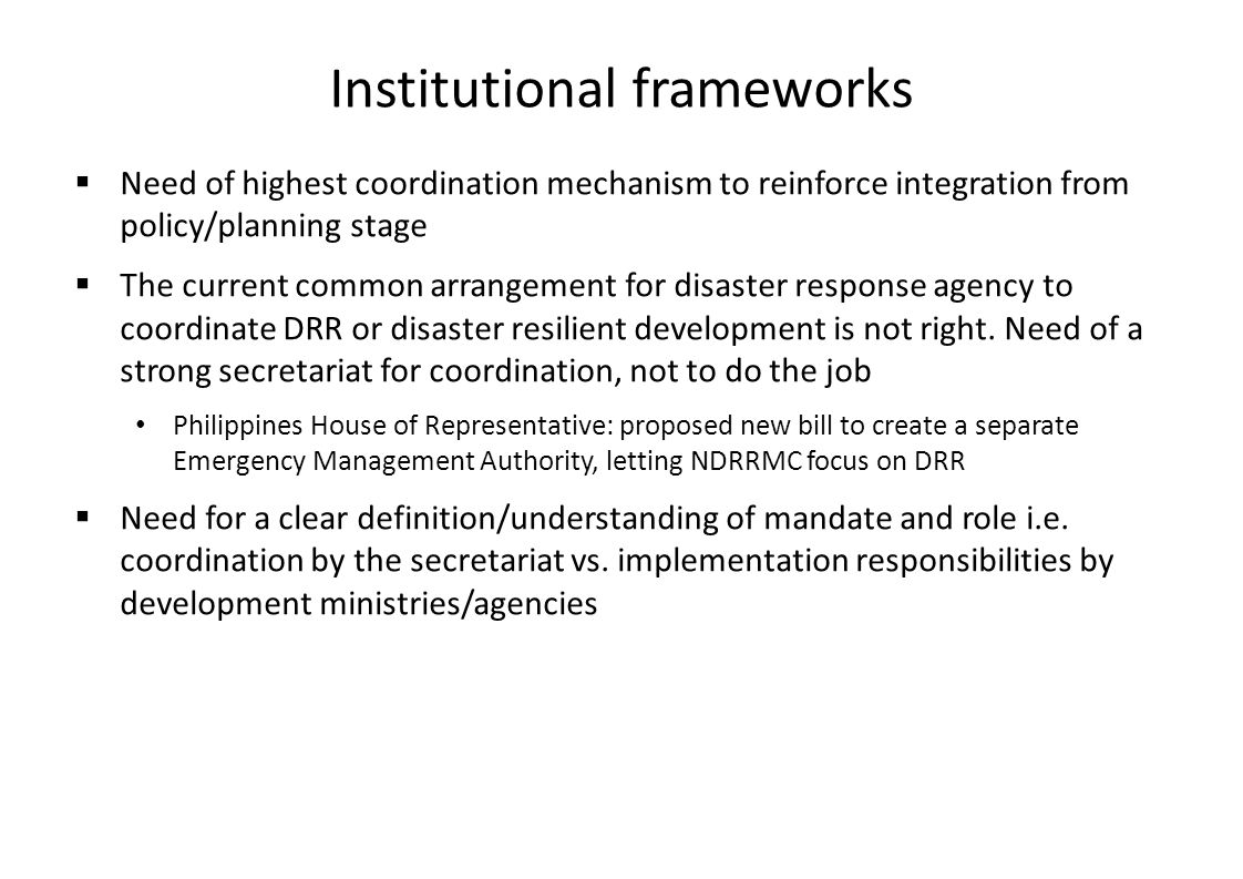 Institutional frameworks  Need of highest coordination mechanism to reinforce integration from policy/planning stage  The current common arrangement for disaster response agency to coordinate DRR or disaster resilient development is not right.