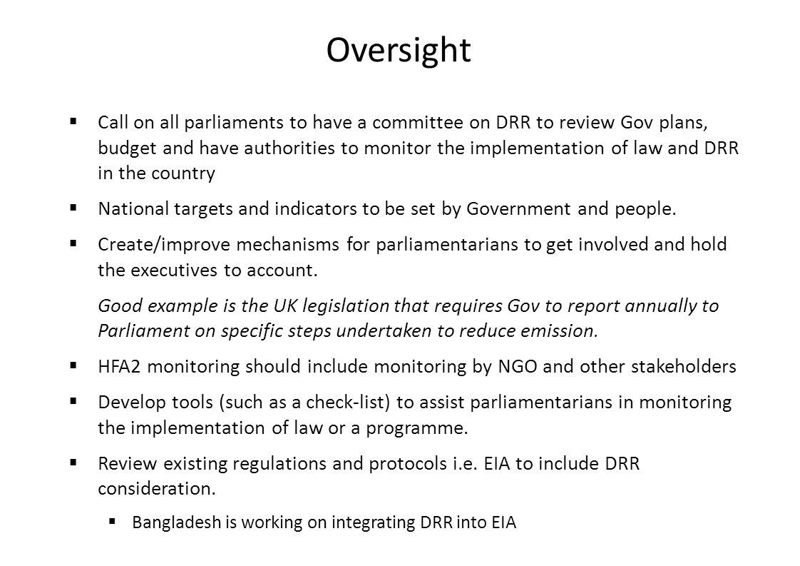 Oversight  Call on all parliaments to have a committee on DRR to review Gov plans, budget and have authorities to monitor the implementation of law and DRR in the country  National targets and indicators to be set by Government and people.