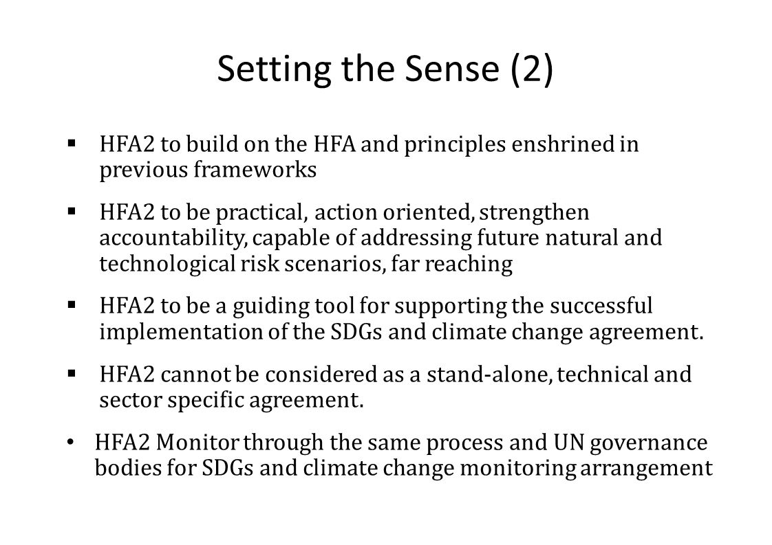 Setting the Sense (2)  HFA2 to build on the HFA and principles enshrined in previous frameworks  HFA2 to be practical, action oriented, strengthen accountability, capable of addressing future natural and technological risk scenarios, far reaching  HFA2 to be a guiding tool for supporting the successful implementation of the SDGs and climate change agreement.