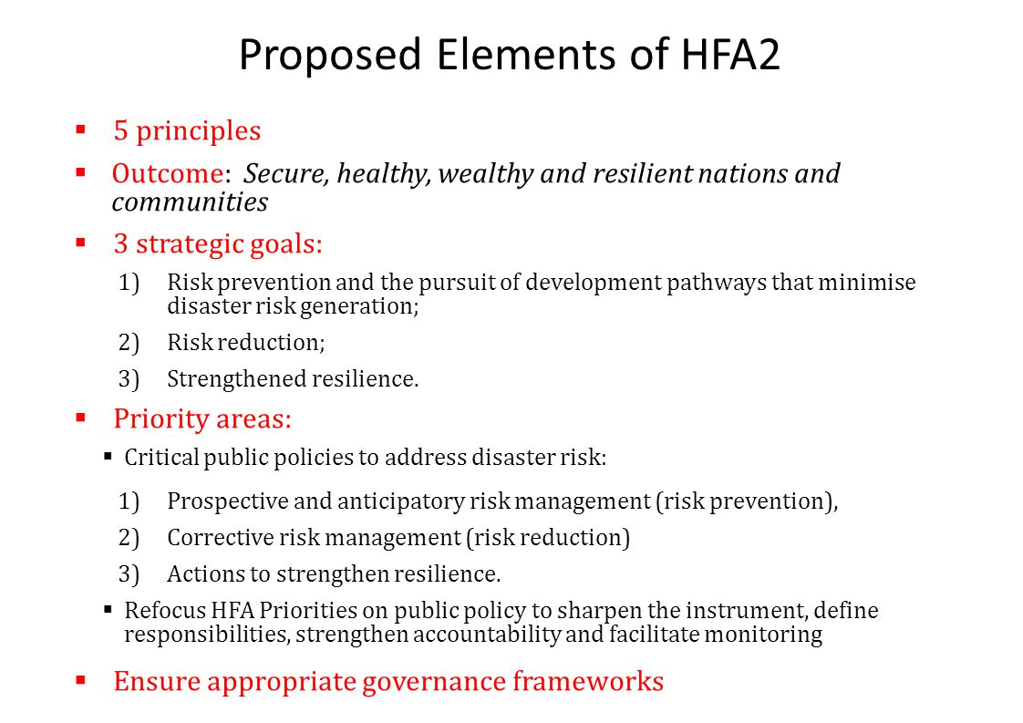 Proposed Elements of HFA2  5 principles  Outcome: Secure, healthy, wealthy and resilient nations and communities  3 strategic goals: 1)Risk prevention and the pursuit of development pathways that minimise disaster risk generation; 2)Risk reduction; 3)Strengthened resilience.