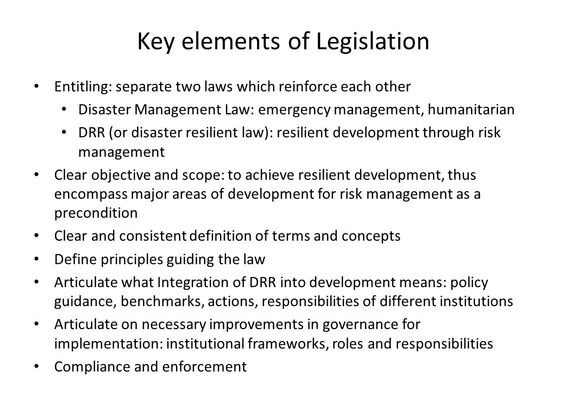 Key elements of Legislation Entitling: separate two laws which reinforce each other Disaster Management Law: emergency management, humanitarian DRR (or disaster resilient law): resilient development through risk management Clear objective and scope: to achieve resilient development, thus encompass major areas of development for risk management as a precondition Clear and consistent definition of terms and concepts Define principles guiding the law Articulate what Integration of DRR into development means: policy guidance, benchmarks, actions, responsibilities of different institutions Articulate on necessary improvements in governance for implementation: institutional frameworks, roles and responsibilities Compliance and enforcement