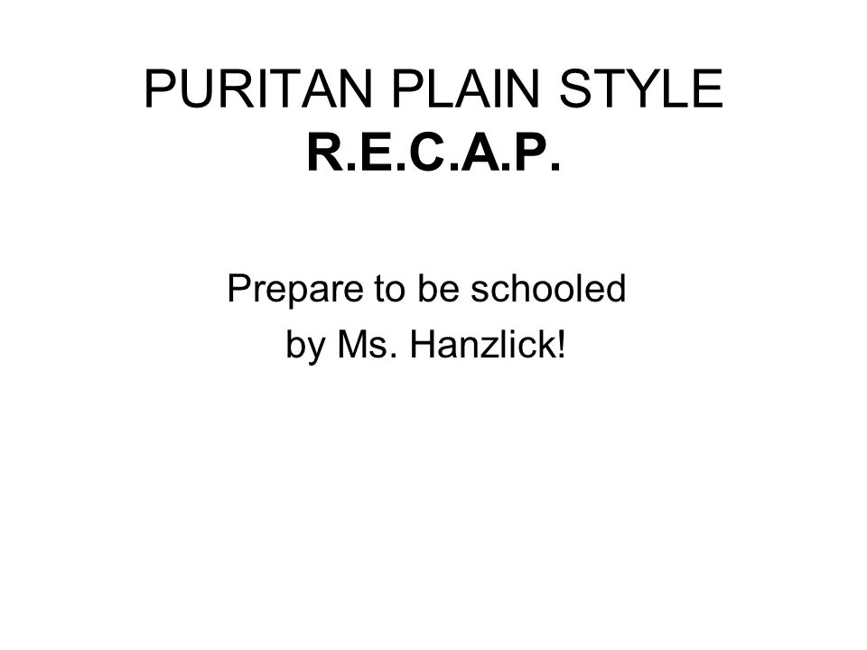 PURITAN PLAIN STYLE R.E.C.A.P. Prepare to be schooled by Ms. Hanzlick!