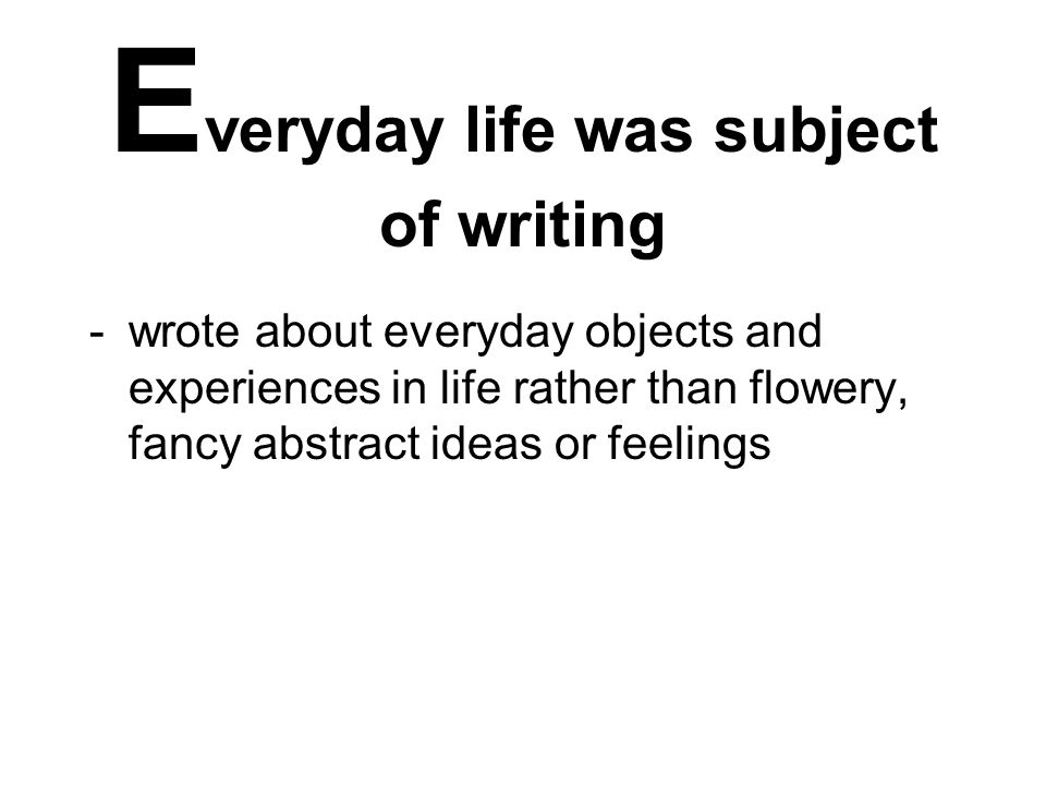 E veryday life was subject of writing -wrote about everyday objects and experiences in life rather than flowery, fancy abstract ideas or feelings