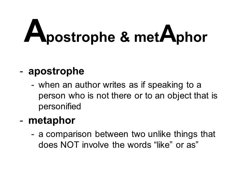 A postrophe & met A phor -apostrophe -when an author writes as if speaking to a person who is not there or to an object that is personified -metaphor -a comparison between two unlike things that does NOT involve the words like or as