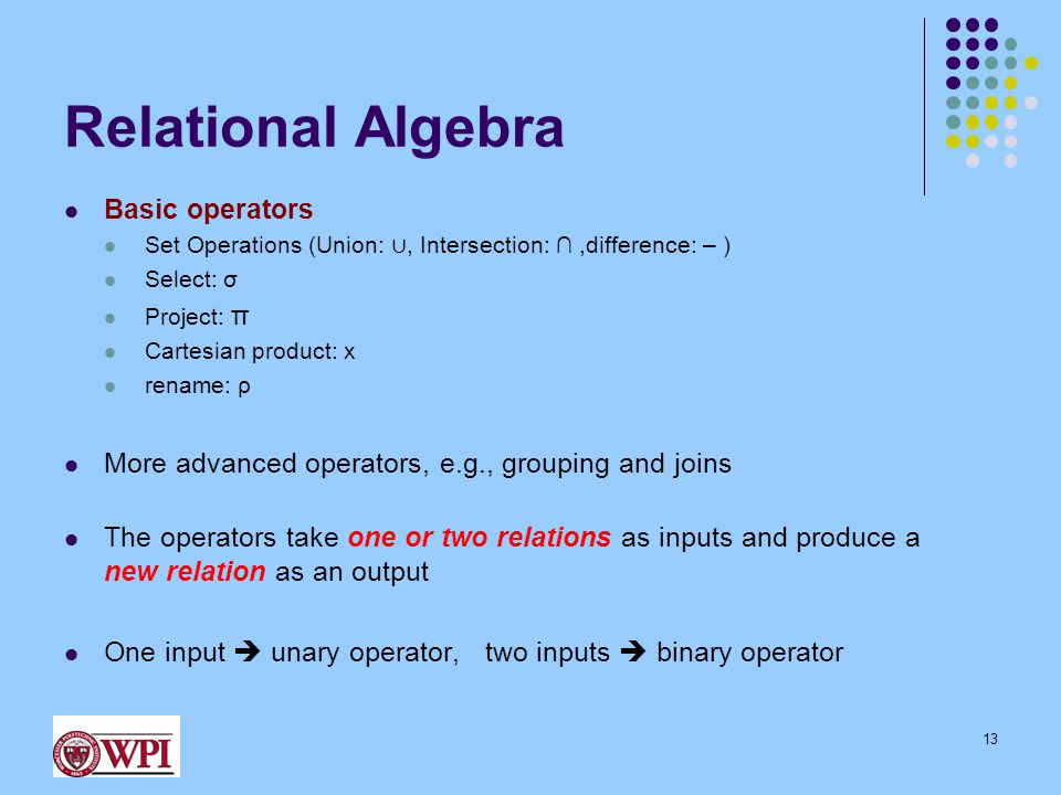 Relational Algebra Basic operators Set Operations (Union: ∪, Intersection: ∩,difference: – ) Select: σ Project: π Cartesian product: x rename: ρ More
