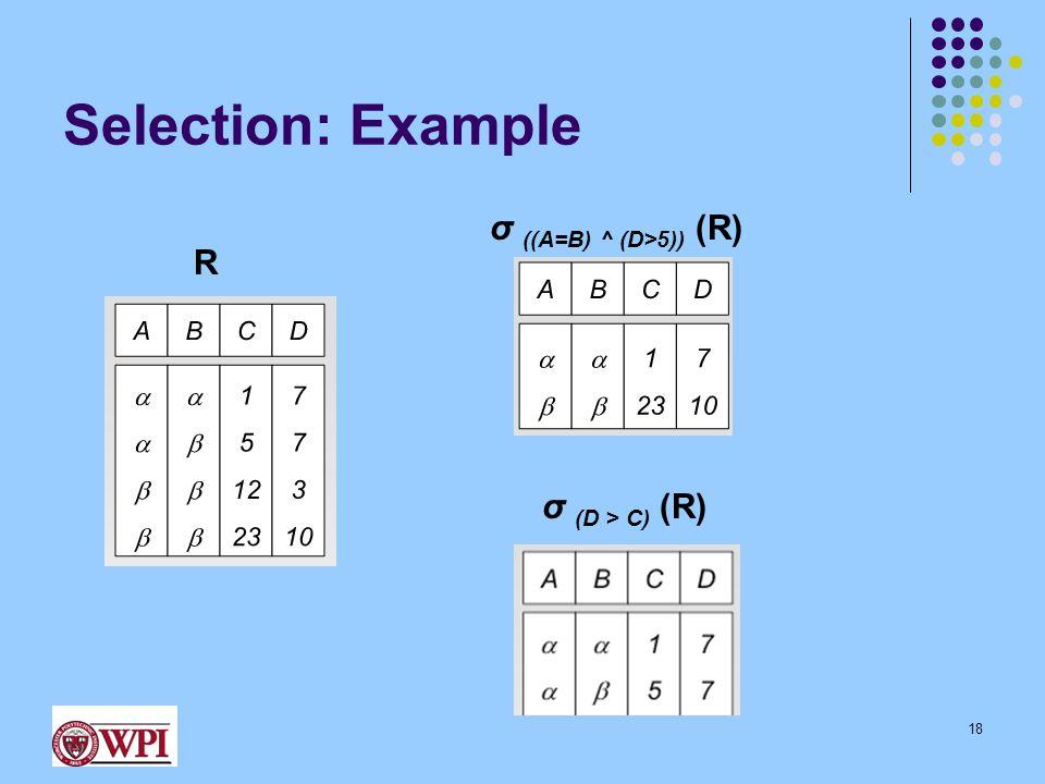 Selection: Example R σ ((A=B) ^ (D>5)) (R) 18 σ (D > C) (R)