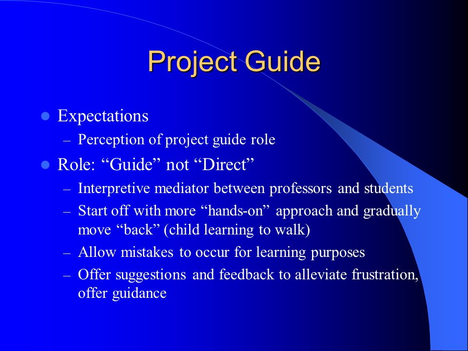 "Project Guide Expectations – Perception of project guide role Role: ""Guide"" not ""Direct"" – Interpretive mediator between professors and students – Sta"