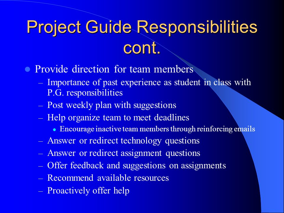 Project Guide Responsibilities cont. Provide direction for team members – Importance of past experience as student in class with P.G. responsibilities