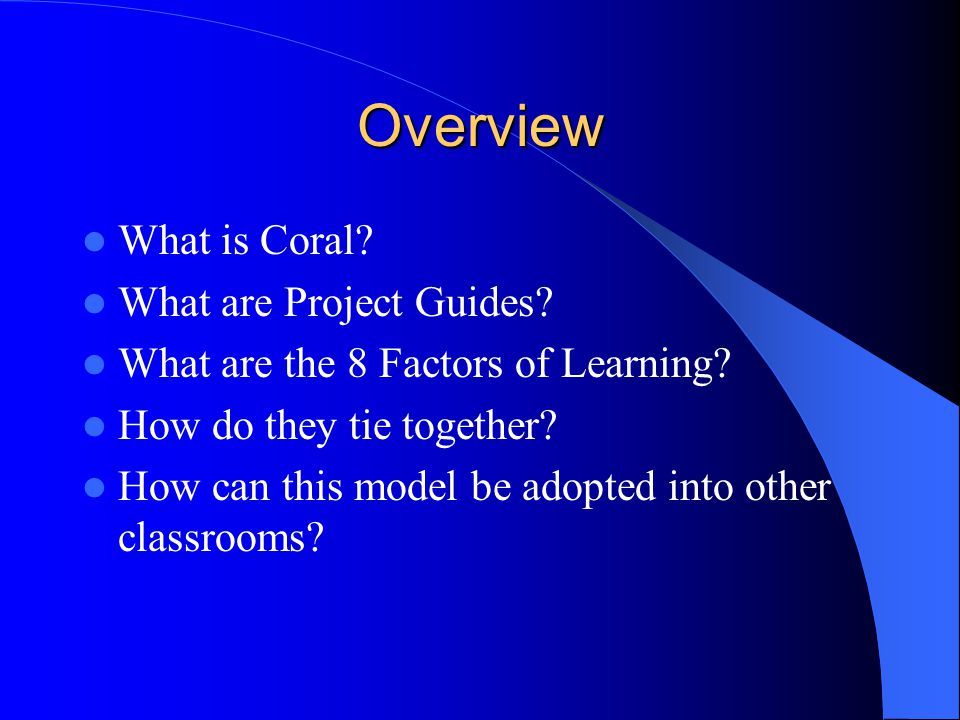 Overview What is Coral. What are Project Guides. What are the 8 Factors of Learning.