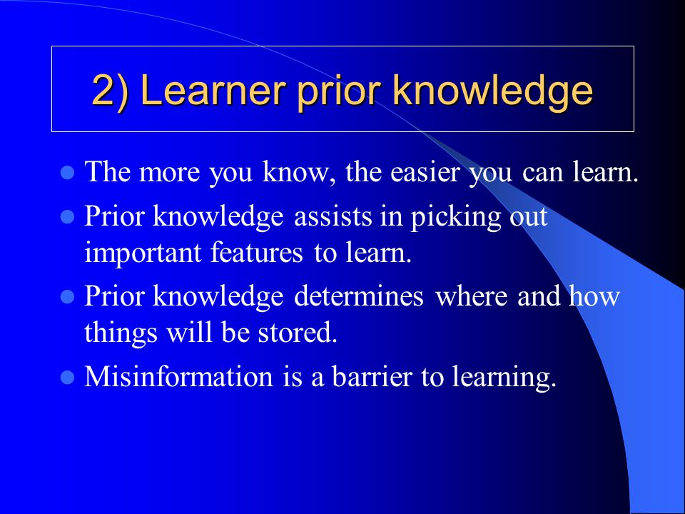 2) Learner prior knowledge The more you know, the easier you can learn. Prior knowledge assists in picking out important features to learn. Prior know