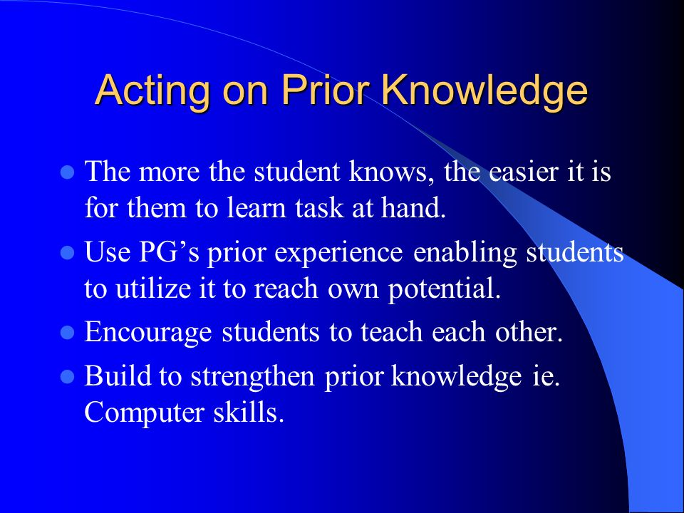 Acting on Prior Knowledge The more the student knows, the easier it is for them to learn task at hand. Use PG's prior experience enabling students to