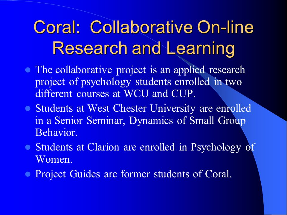 Coral: Collaborative On-line Research and Learning The collaborative project is an applied research project of psychology students enrolled in two different courses at WCU and CUP.