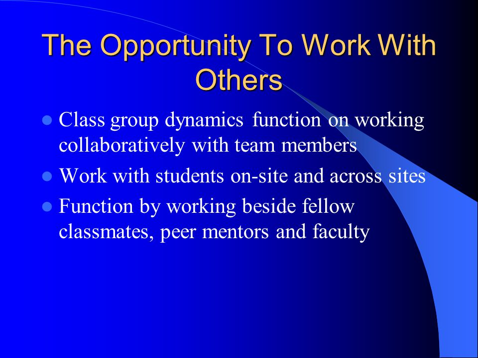 The Opportunity To Work With Others Class group dynamics function on working collaboratively with team members Work with students on-site and across s