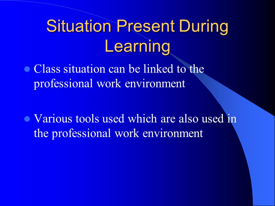 Situation Present During Learning Class situation can be linked to the professional work environment Various tools used which are also used in the pro