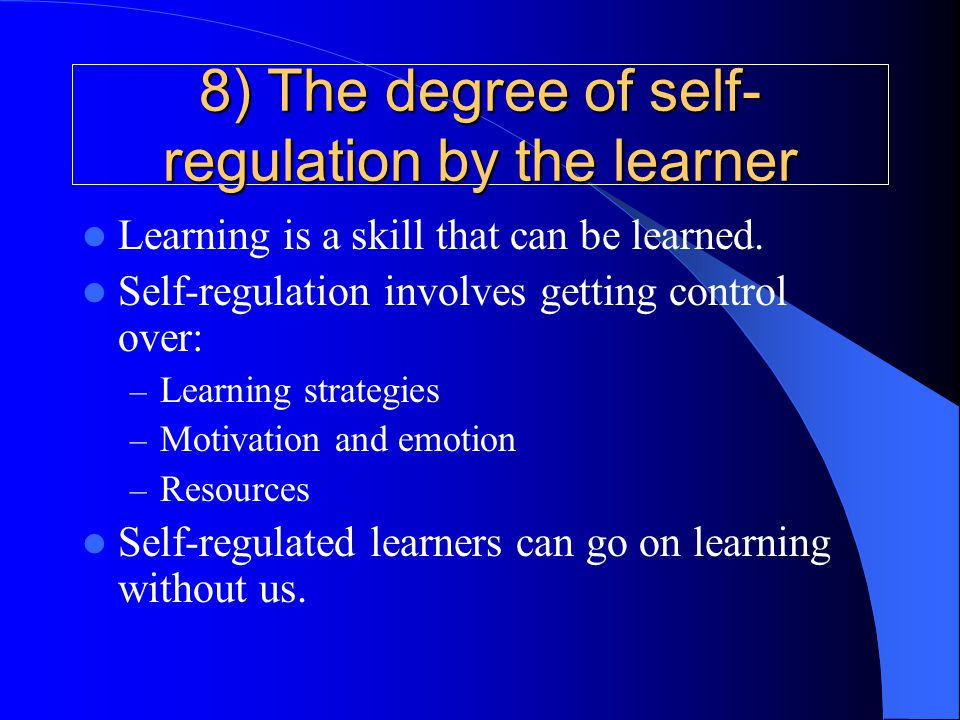 8) The degree of self- regulation by the learner Learning is a skill that can be learned. Self-regulation involves getting control over: – Learning st
