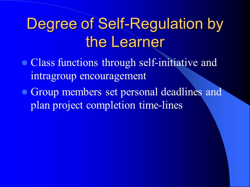 Degree of Self-Regulation by the Learner Class functions through self-initiative and intragroup encouragement Group members set personal deadlines and plan project completion time-lines