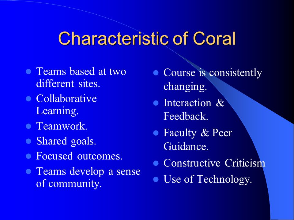 Characteristic of Coral Teams based at two different sites. Collaborative Learning. Teamwork. Shared goals. Focused outcomes. Teams develop a sense of
