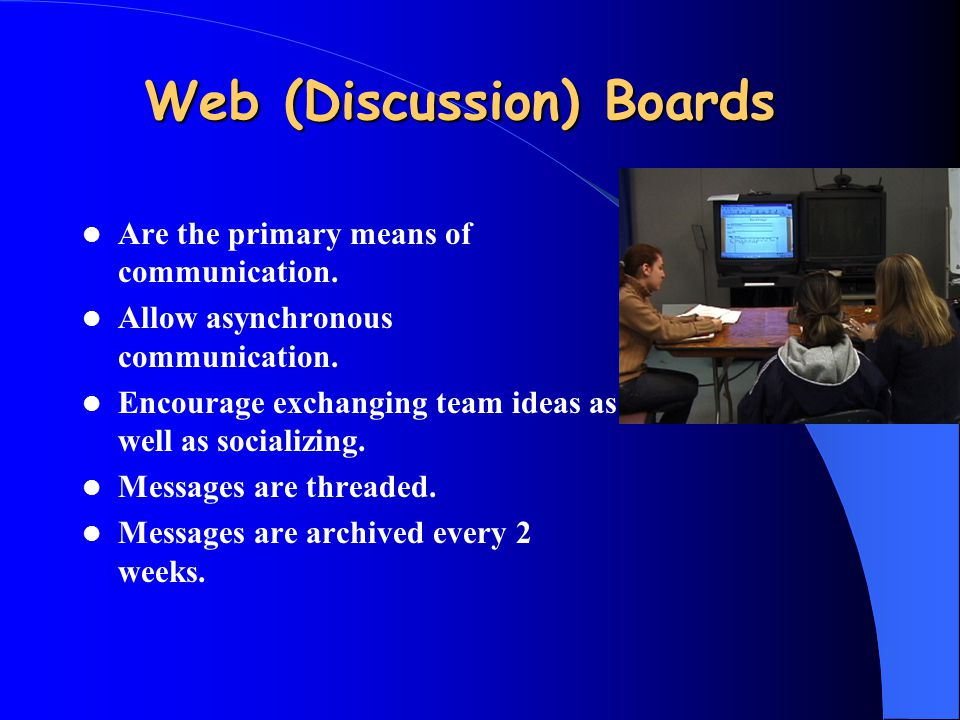 Web (Discussion) Boards Are the primary means of communication. Allow asynchronous communication. Encourage exchanging team ideas as well as socializi