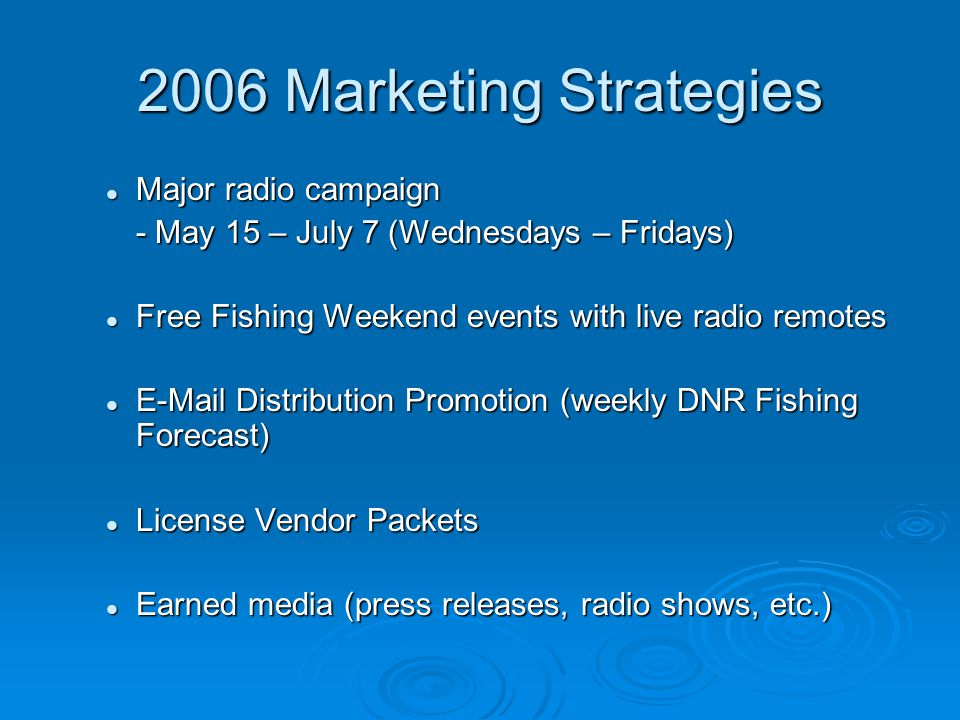 2006 Marketing Strategies Major radio campaign Major radio campaign - May 15 – July 7 (Wednesdays – Fridays) Free Fishing Weekend events with live radio remotes Free Fishing Weekend events with live radio remotes E-Mail Distribution Promotion (weekly DNR Fishing Forecast) E-Mail Distribution Promotion (weekly DNR Fishing Forecast) License Vendor Packets License Vendor Packets Earned media (press releases, radio shows, etc.) Earned media (press releases, radio shows, etc.)