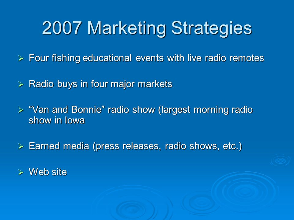 2007 Marketing Strategies  Four fishing educational events with live radio remotes  Radio buys in four major markets  Van and Bonnie radio show (largest morning radio show in Iowa  Earned media (press releases, radio shows, etc.)  Web site