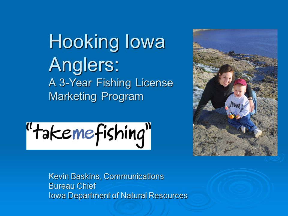 Hooking Iowa Anglers: A 3-Year Fishing License Marketing Program Kevin Baskins, Communications Bureau Chief Iowa Department of Natural Resources