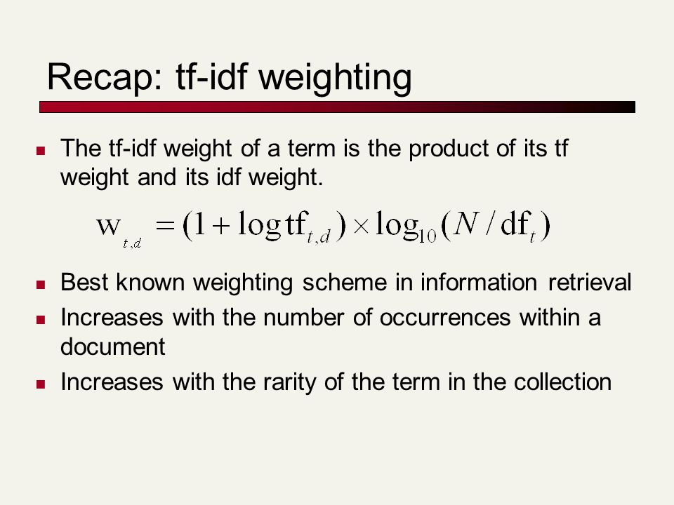 Recap: tf-idf weighting The tf-idf weight of a term is the product of its tf weight and its idf weight.