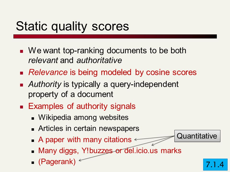 Quantitative Static quality scores We want top-ranking documents to be both relevant and authoritative Relevance is being modeled by cosine scores Authority is typically a query-independent property of a document Examples of authority signals Wikipedia among websites Articles in certain newspapers A paper with many citations Many diggs, Y!buzzes or del.icio.us marks (Pagerank) 7.1.4