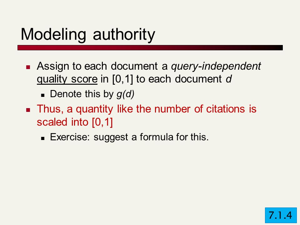 Modeling authority Assign to each document a query-independent quality score in [0,1] to each document d Denote this by g(d) Thus, a quantity like the number of citations is scaled into [0,1] Exercise: suggest a formula for this.