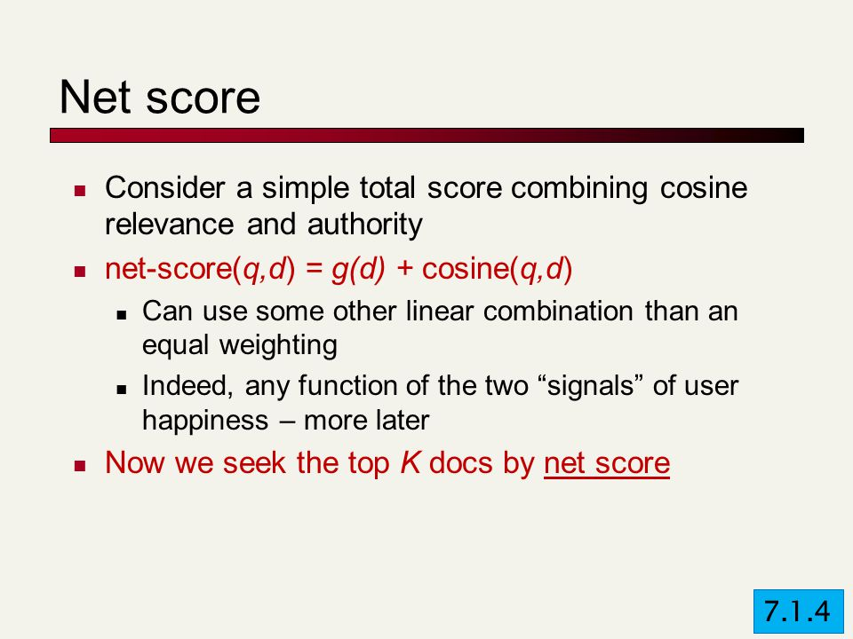 Net score Consider a simple total score combining cosine relevance and authority net-score(q,d) = g(d) + cosine(q,d) Can use some other linear combination than an equal weighting Indeed, any function of the two signals of user happiness – more later Now we seek the top K docs by net score 7.1.4