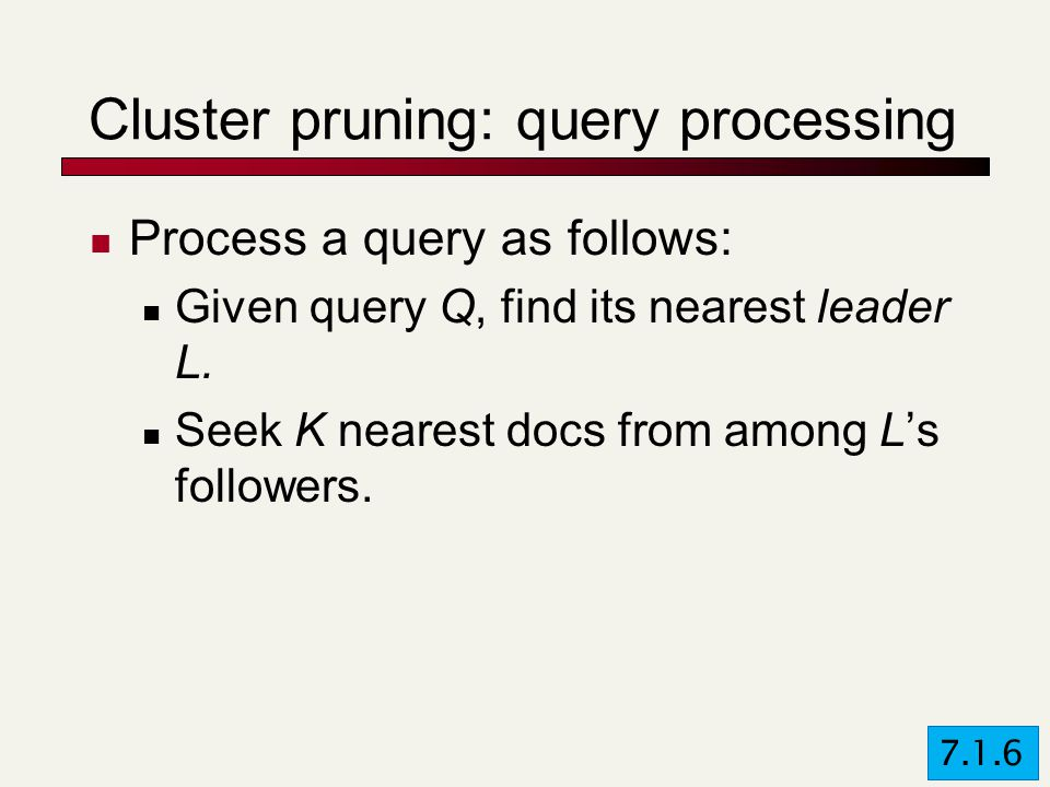 Cluster pruning: query processing Process a query as follows: Given query Q, find its nearest leader L.