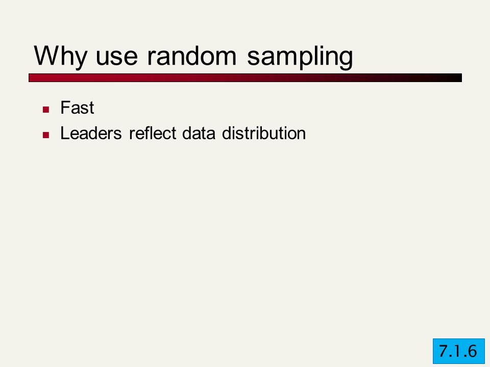 Why use random sampling Fast Leaders reflect data distribution 7.1.6