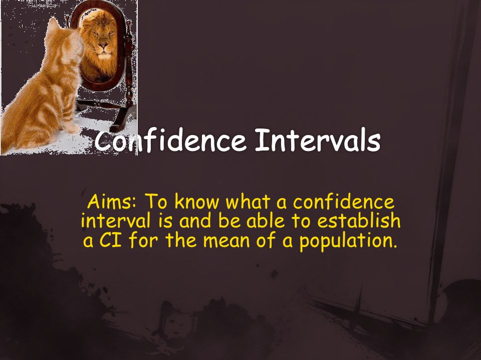 Aims: To know what a confidence interval is and be able to establish a CI for the mean of a population.