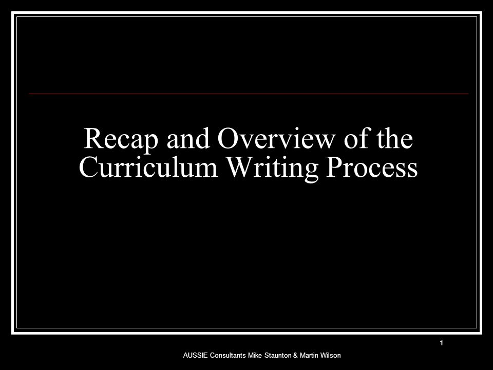 Recap and Overview of the Curriculum Writing Process AUSSIE Consultants Mike Staunton & Martin Wilson 1