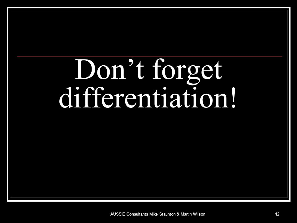 Don't forget differentiation! 12AUSSIE Consultants Mike Staunton & Martin Wilson
