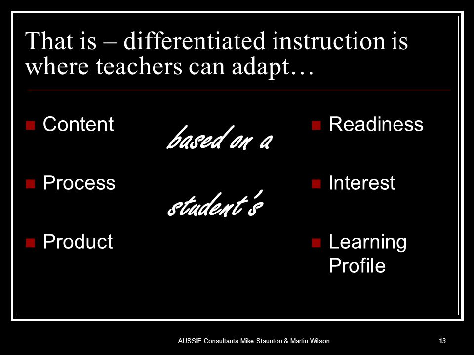 That is – differentiated instruction is where teachers can adapt… Content Process Product based on a student's Readiness Interest Learning Profile 13AUSSIE Consultants Mike Staunton & Martin Wilson