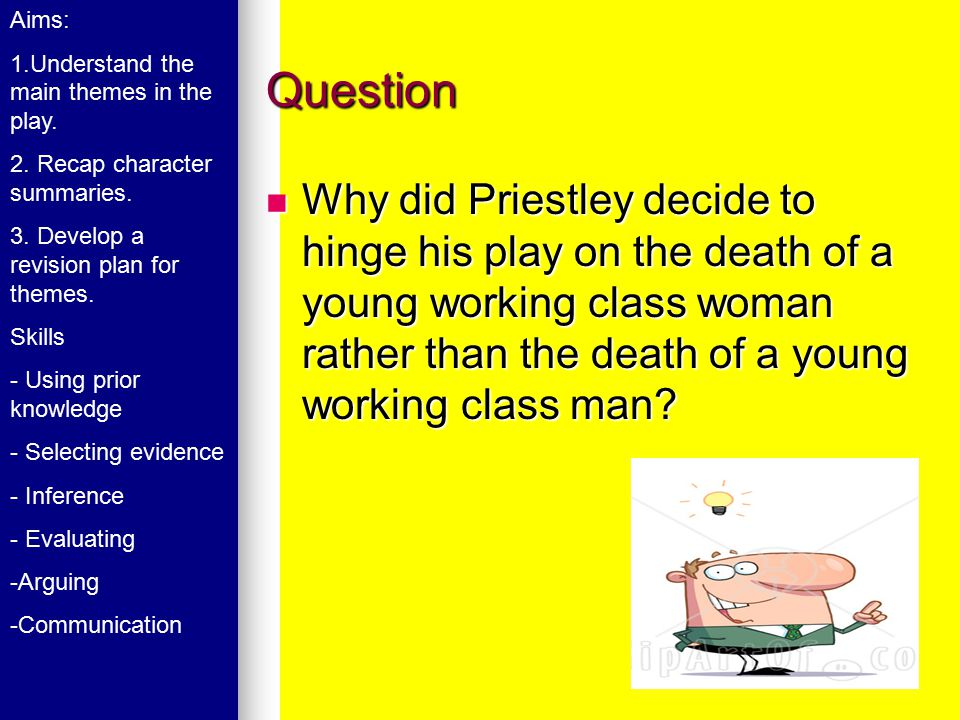 Question Why did Priestley decide to hinge his play on the death of a young working class woman rather than the death of a young working class man? Wh
