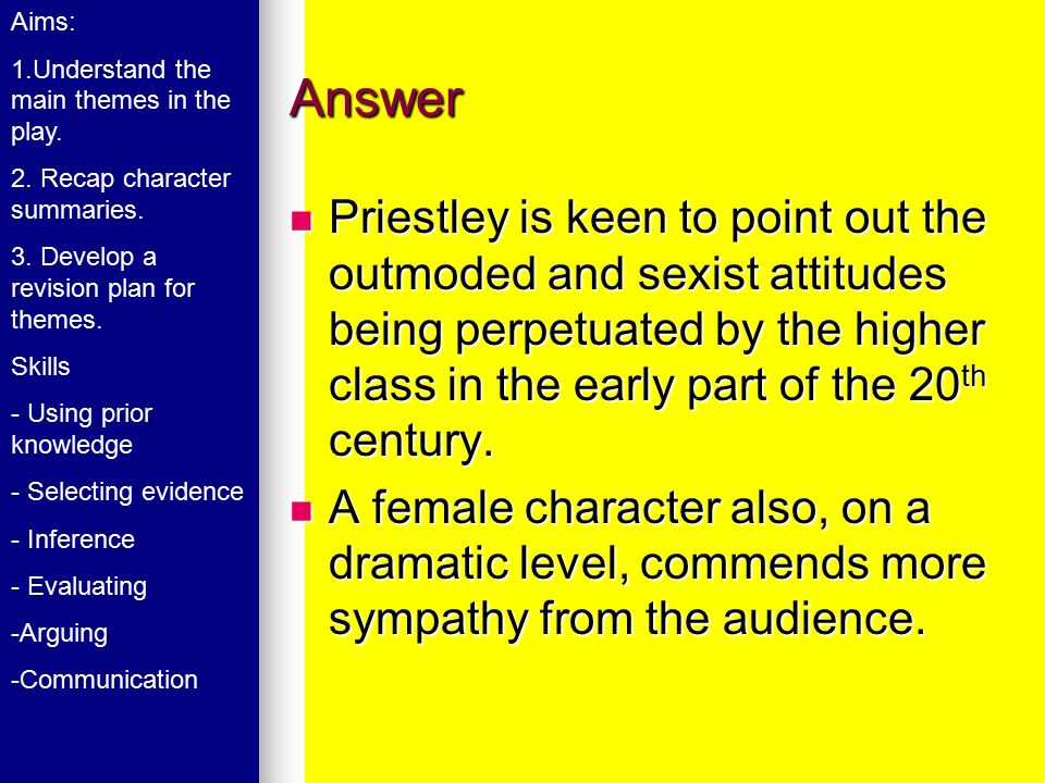 Answer Priestley is keen to point out the outmoded and sexist attitudes being perpetuated by the higher class in the early part of the 20 th century.
