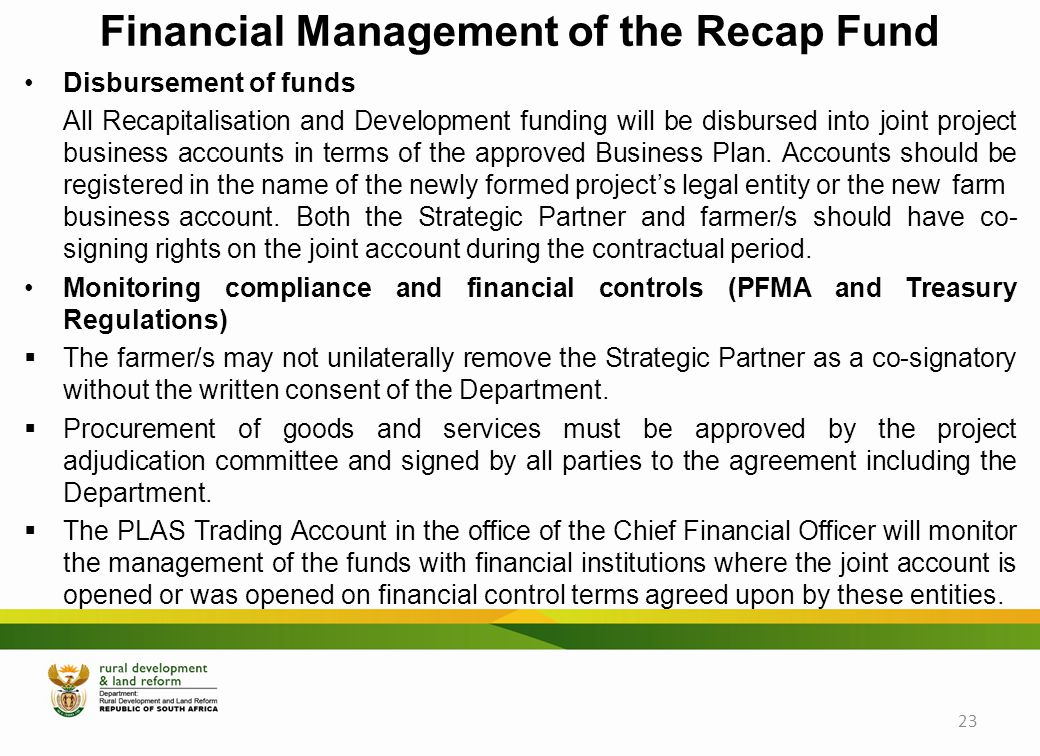 Financial Management of the Recap Fund Disbursement of funds All Recapitalisation and Development funding will be disbursed into joint project business accounts in terms of the approved Business Plan.