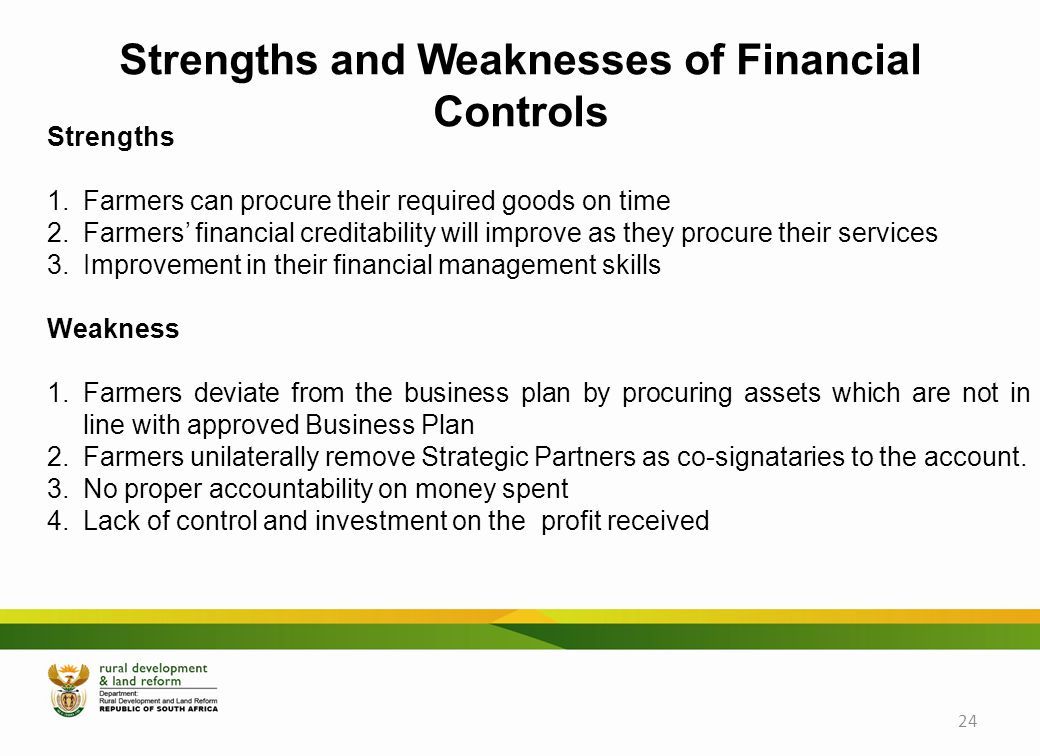 Strengths 1.Farmers can procure their required goods on time 2.Farmers' financial creditability will improve as they procure their services 3.Improvement in their financial management skills Weakness 1.Farmers deviate from the business plan by procuring assets which are not in line with approved Business Plan 2.Farmers unilaterally remove Strategic Partners as co-signataries to the account.