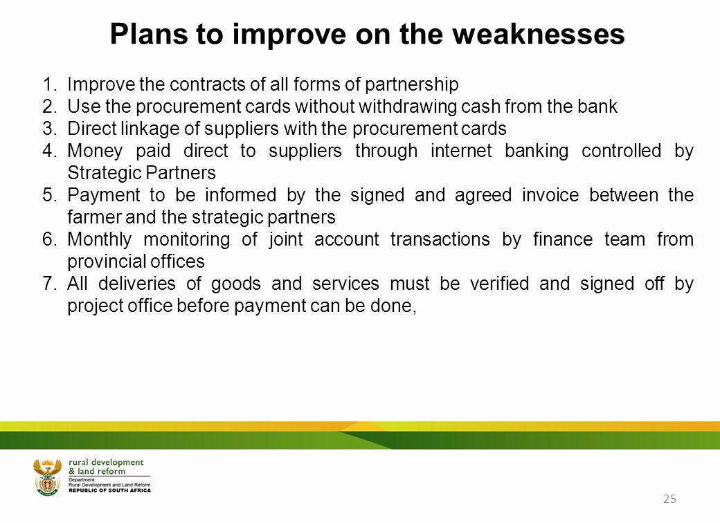 Plans to improve on the weaknesses 1.Improve the contracts of all forms of partnership 2.Use the procurement cards without withdrawing cash from the bank 3.Direct linkage of suppliers with the procurement cards 4.Money paid direct to suppliers through internet banking controlled by Strategic Partners 5.Payment to be informed by the signed and agreed invoice between the farmer and the strategic partners 6.Monthly monitoring of joint account transactions by finance team from provincial offices 7.All deliveries of goods and services must be verified and signed off by project office before payment can be done, 25