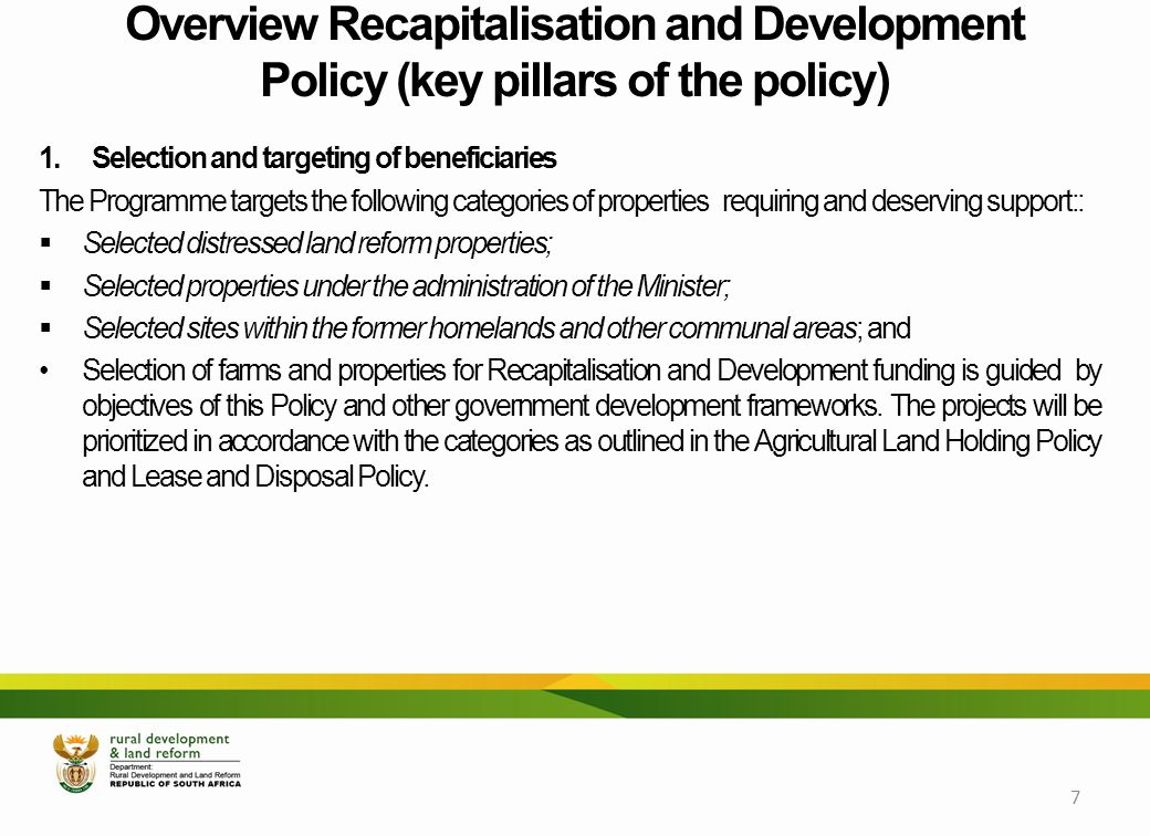 Overview Recapitalisation and Development Policy (key pillars of the policy) 1.Selection and targeting of beneficiaries The Programme targets the following categories of propertiesrequiring and deserving support::  Selected distressed land reform properties;  Selected properties under the administration of the Minister;  Selected sites within the former homelands and other communal areas; and Selection of farms and properties for Recapitalisation and Development funding is guided by objectives of this Policy and other government development frameworks.
