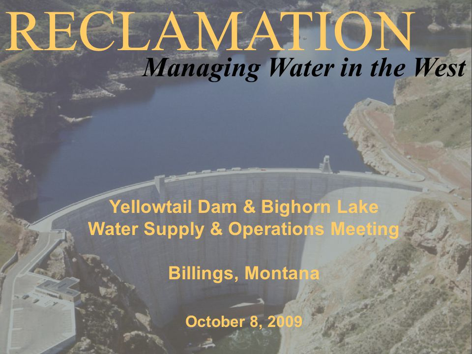 Yellowtail Dam & Bighorn Lake Water Supply & Operations Meeting Billings, Montana October 8, 2009 RECLAMATION Managing Water in the West