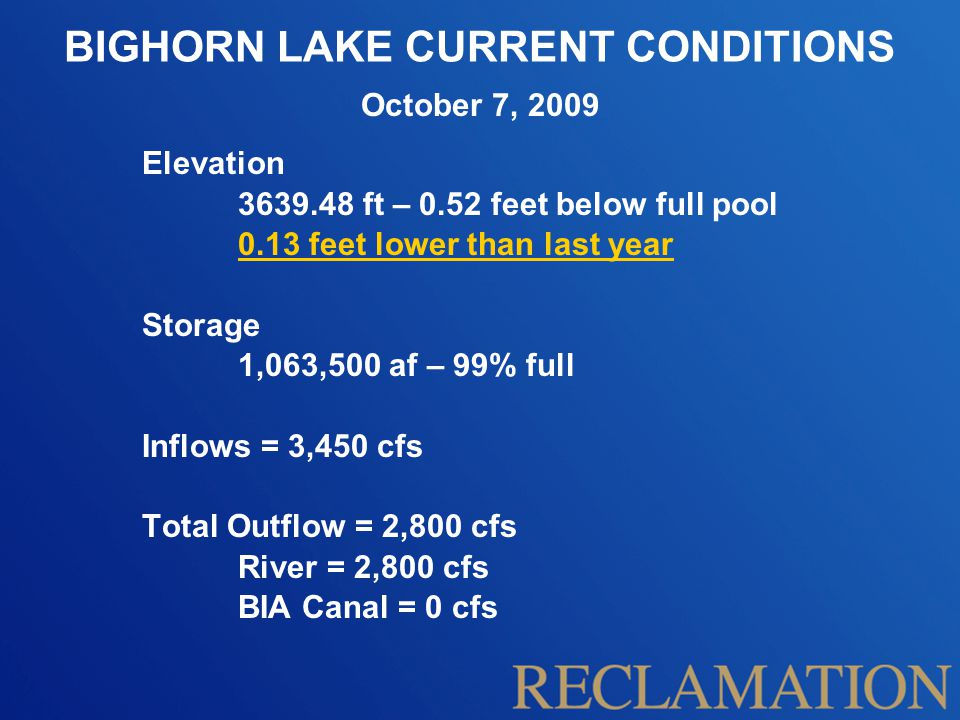 BIGHORN LAKE CURRENT CONDITIONS Elevation 3639.48 ft – 0.52 feet below full pool 0.13 feet lower than last year Storage 1,063,500 af – 99% full Inflows = 3,450 cfs Total Outflow = 2,800 cfs River = 2,800 cfs BIA Canal = 0 cfs October 7, 2009