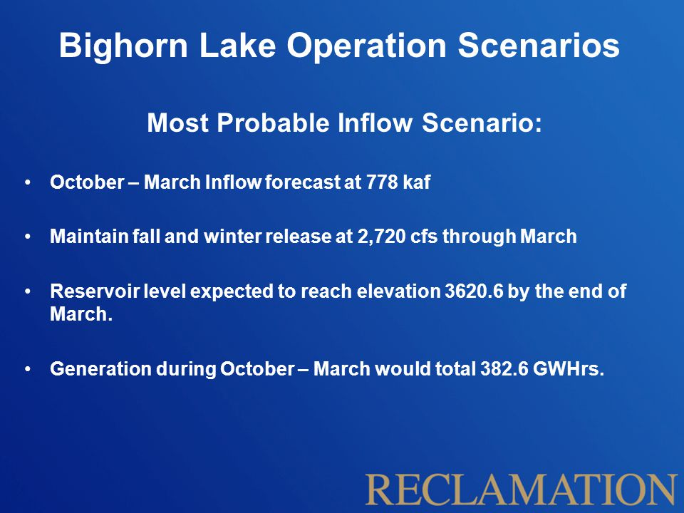 Bighorn Lake Operation Scenarios Most Probable Inflow Scenario: October – March Inflow forecast at 778 kaf Maintain fall and winter release at 2,720 cfs through March Reservoir level expected to reach elevation 3620.6 by the end of March.
