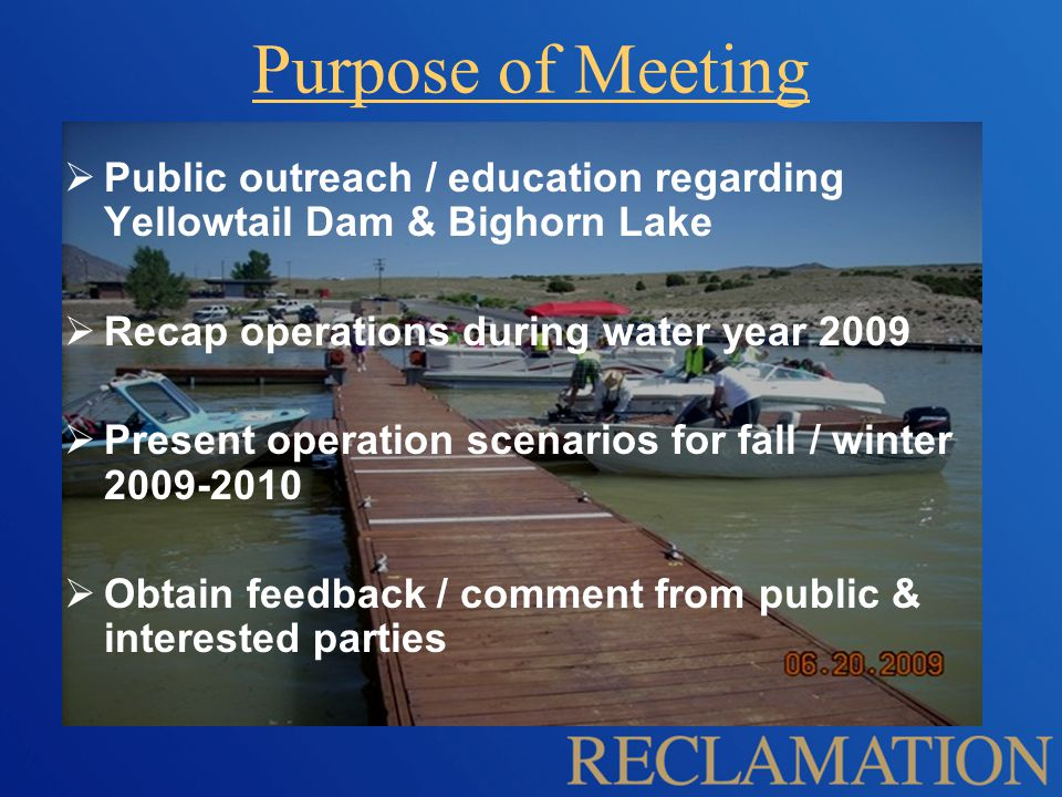 Purpose of Meeting  Public outreach / education regarding Yellowtail Dam & Bighorn Lake  Recap operations during water year 2009  Present operation scenarios for fall / winter 2009-2010  Obtain feedback / comment from public & interested parties