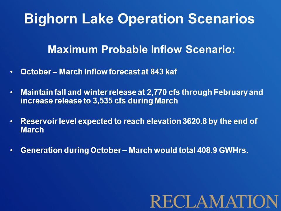 Bighorn Lake Operation Scenarios Maximum Probable Inflow Scenario: October – March Inflow forecast at 843 kaf Maintain fall and winter release at 2,770 cfs through February and increase release to 3,535 cfs during March Reservoir level expected to reach elevation 3620.8 by the end of March Generation during October – March would total 408.9 GWHrs.