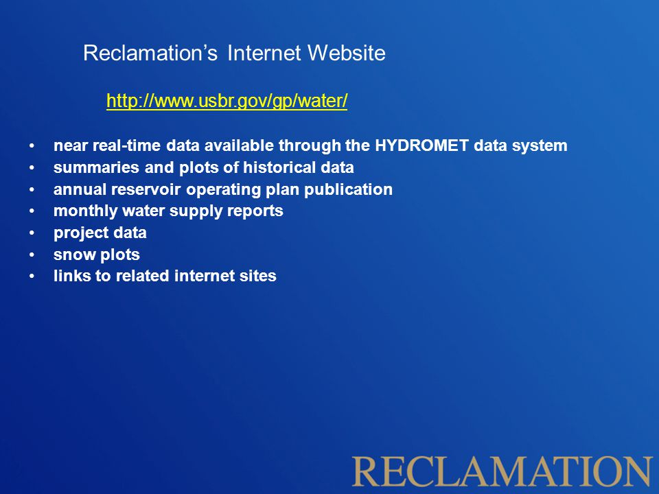 Reclamation's Internet Website http://www.usbr.gov/gp/water/ near real-time data available through the HYDROMET data system summaries and plots of historical data annual reservoir operating plan publication monthly water supply reports project data snow plots links to related internet sites