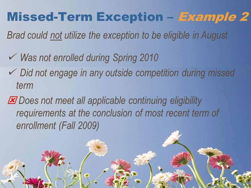 Missed-Term Exception – Example 2 Brad could not utilize the exception to be eligible in August Was not enrolled during Spring 2010 Did not engage in any outside competition during missed term  Does not meet all applicable continuing eligibility requirements at the conclusion of most recent term of enrollment (Fall 2009)