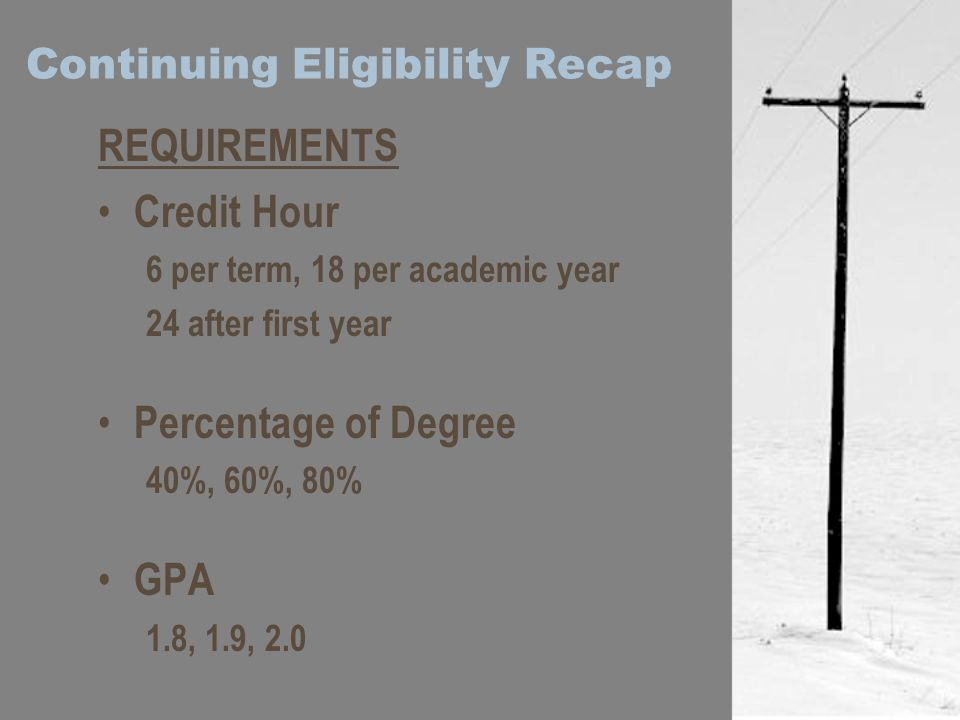 Continuing Eligibility Recap REQUIREMENTS Credit Hour 6 per term, 18 per academic year 24 after first year Percentage of Degree 40%, 60%, 80% GPA 1.8, 1.9, 2.0