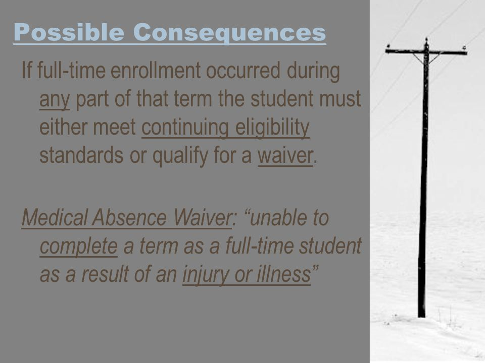 Possible Consequences If full-time enrollment occurred during any part of that term the student must either meet continuing eligibility standards or qualify for a waiver.